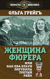 Ольга Грейгъ -Женщина фюрера, или Как Ева Браун погубила Третий рейх