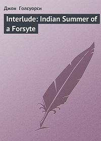 Джон  Голсуорси -Interlude: Indian Summer of a Forsyte