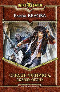 Елена Белова -Сердце феникса. Сквозь огонь