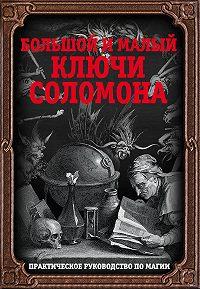 Автор Неизвестный -Большой и малый ключи Соломона. Практическое руководство по магии