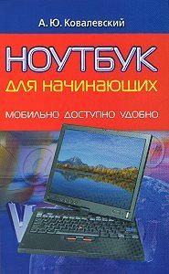 Анатолий Ковалевский -Ноутбук для начинающих. Мобильно, доступно, удобно