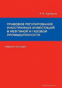 Рашад Курбанов -Правовое регулирование иностранных инвестиций в нефтяной и газовой промышленности. Учебное пособие