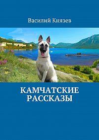 Василий Князев - Камчатские рассказы