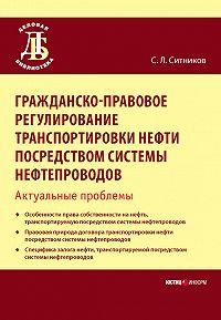 С. Л. Ситников -Гражданско-правовое регулирование транспортировки нефти посредством системы нефтепроводов. Актуальные проблемы
