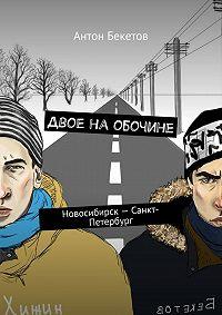 Антон Бекетов -Двое наобочине. Новосибирск– Санкт-Петербург