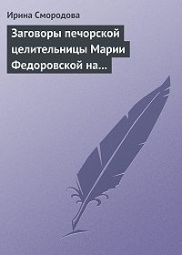 Ирина Смородова - Заговоры печорской целительницы Марии Федоровской на удачу и богатство