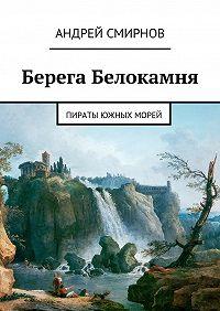 Андрей Смирнов - Берега Белокамня. Пираты Южных морей