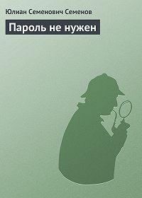 Юлиан Семёнов -Пароль не нужен