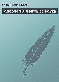 Сергей Кара-Мурза -Идеология и мать ее наука