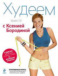 Ксения Бородина -Худеем вместе с Ксенией Бородиной. О диетах, таблетках, спорте, стиле и… женском счастье