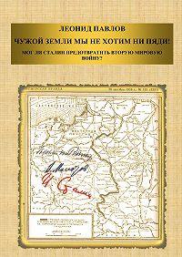 Леонид Павлов -Чужой земли мы не хотим ни пяди! Мог ли Сталин предотвратить Вторую мировую войну?