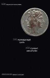 Сухбат Афлатуни -Муравьиный царь