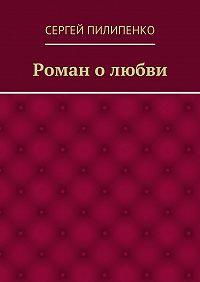 Сергей Пилипенко -Роман олюбви