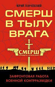 Юрий Ленчевский -СМЕРШ в тылу врага. Зафронтовая работа военной контрразведки