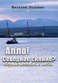 Виталий Лозович -Алло! Северное сияние? (сборник)