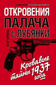Петр Фролов -Откровения палача с Лубянки. Кровавые тайны 1937 года