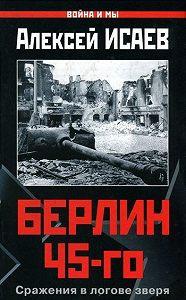 Алексей Исаев -Берлин 45-го. Сражения в логове зверя