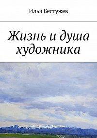 Илья Бестужев -Жизнь идуша художника