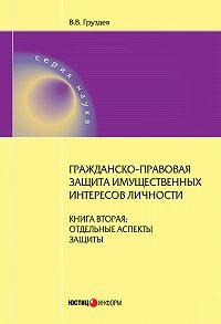 В. В. Груздев -Гражданско-правовая защита имущественных интересов личности. Книга 2. Отдельные аспекты защиты