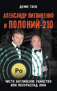 Денис Гаев -Александр Литвиненко и Полоний-210. Чисто английское убийство или полураспад лжи