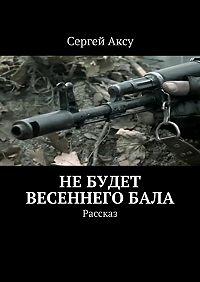 Сергей Аксу -Небудет весеннегобала. Рассказ
