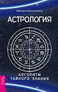 Дмитрий Колесников -Астрология. Алгоритм тайного знания
