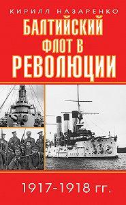 Кирилл Назаренко -Балтийский флот в революции. 1917–1918 гг.