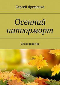 Сергей Яременко -Осенний натюрморт. Стихи и песни
