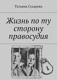 Татьяна Сухарева -Жизнь поту сторону правосудия