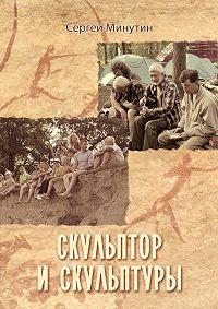Сергей Минутин -Скульптор и скульптуры (сборник)