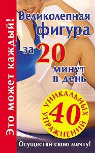 Лилия Гурьянова - Великолепная фигура за 20 минут в день. Осуществи свою мечту!