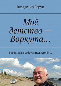 Владимир Герун -Моё детство– Воркута… Город, где я работал под землёй…