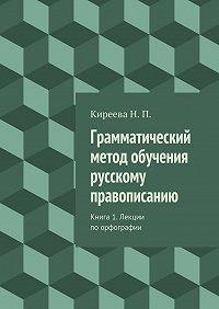 Наталия Киреева - Грамматический метод обучения русскому правописанию. Книга 1. Лекции поорфографии