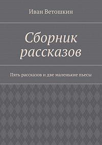 Иван Ветошкин -Сборник рассказов. Пять рассказов идве маленькие пьесы