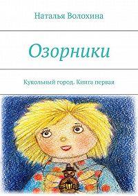 Наталья Волохина -Озорники. Кукольный город. Книга первая
