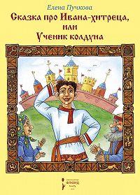 Елена Пучкова -Сказка про Ивана-хитреца, или Ученик колдуна