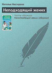 Наталья Нестерова - Неподходящий жених