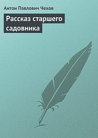Антон Чехов -Рассказ старшего садовника