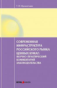 Тимур Мухаметшин -Современная инфраструктура российского рынка ценных бумаг: научно-практический комментарий законодательства
