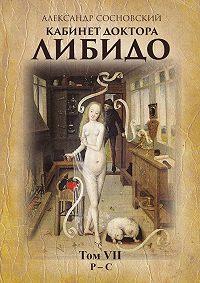 Александр Сосновский -Кабинет доктора Либидо. Том VII (Р – С)