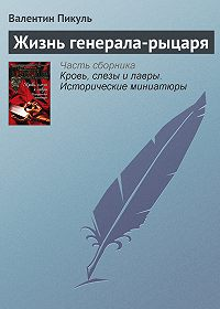 Валентин Пикуль - Жизнь генерала-рыцаря