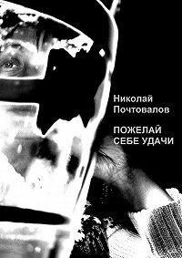 Николай Почтовалов -Пожелай себе удачи (сборник)