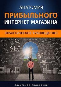 Александр Сидоренко -Анатомия прибыльного интернет-магазина