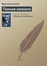 Ярослав Астахов -Темная комната