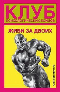Алексей Алексеевич Иванов -Клуб психологических бойцов. Живи за двоих