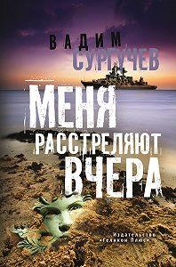 Вадим Сургучев - Меня расстреляют вчера (сборник)