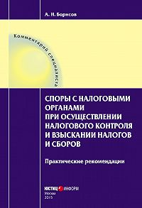 А. Н. Борисов -Споры с налоговыми органами при осуществлении налогового контроля и взыскании налогов и сборов. Практические рекомендации