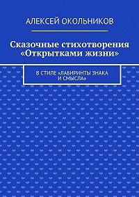 Алексей Окольников -Сказочные стихотворения «Открытками жизни». Встиле «Лабиринты знака исмысла»