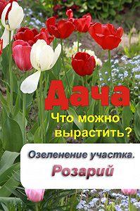 Илья Мельников -Что можно вырастить? Озеленение участка. Розарий