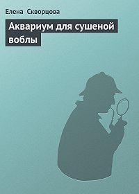 Елена Скворцова -Аквариум для сушеной воблы